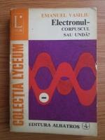Emanuel Vasiliu - Electronul. Corpuscul sau unda?