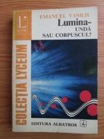 Emanuel Vasiliu - Lumina. Unda sau corpuscul?