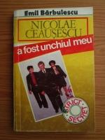 Anticariat: Emil Barbulescu - Nicolae Ceausescu a fost unchiul meu