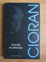 Emil Cioran - Exercitii de admiratie