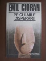 Emil Cioran - Pe culmile disperarii
