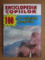 Enciclopedia copiilor. 100 de curiozitati geografice