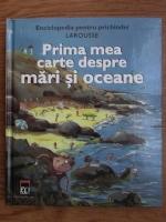 Enciclopedia pentru prichindei Larousse. Prima mea carte despre mari si oceane