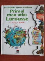 comperta: Enciclopedia pentru prichindei. Primul meu atlas Larousse, un atlas in imagini