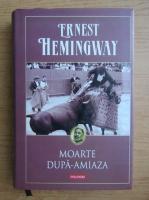 Ernest Hemingway - Moarte dupa-amiaza