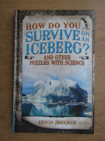 Anticariat: Erwin Brecher - How do you survive on an iceberg? And other puzzles with science