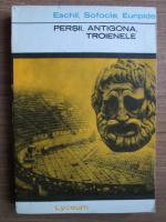 Anticariat: Eschil, Sofocle, Euripide - Persii, Antigona, Troienele
