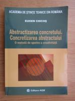 Anticariat: Eugen Chicos - Abstractizarea concretului. Concretizarea abstractului. O metoda de sporire a creativitatii