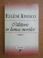 Anticariat: Eugene Ionesco - Teatru, volumul 5. Calatorie in lumea mortilor