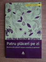 Evelyne Bissone Jeufroy - Patru placeri pe zi. Binefacerile placerii asupra corpului si spiritului