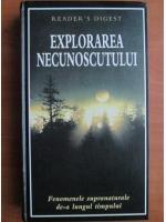 Explorarea necunoscutului. Fenomenele supranaturale de-a lungul timpului (Reader's Digest)