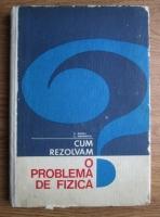 F. Koch - Cum rezolvam o problema de fizica? (Indrumari si exemple)