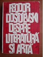 Feodor Dostoievski - Despre literatura si arta