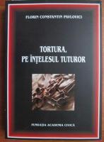 Anticariat: Florin Constantin Pavlovici - Tortura, pe intelesul tuturor