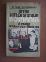 Anticariat: Florin Constantiniu - Intre Hitler si Stalin. Romania si pactul Ribbentrop-Molotov