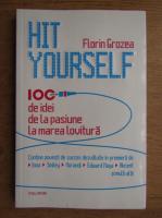Florin Grozea - Hit yourself. 100 de idei de la pasiune la marea lovitura