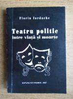 Anticariat: Florin Iordachescu - Teatrul politic intre viata si moarte