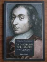 Francesco Paolo Adorno - La disciplina dell amore. Pascal, Port-Royal e la politica