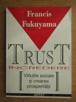 Francis Fukuyama - Incredere. Virtutile sociale si crearea prosperitatii