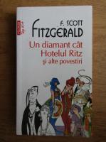 Francis Scott Fitzgerald - Un diamant cat Hotelul Ritz si alte povestiri