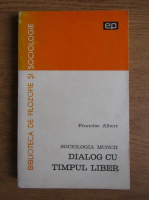 Francisc Albert - Sociologia muncii. Dialog cu timpul liber