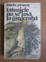 Anticariat: Francisc Pacurariu - Tatuajele nu se lasa la garderoba