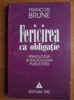 Francois Brune - Fericirea ca obligatie. Psihologia si sociologia publicitatii