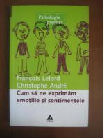 Anticariat: Francois Lelord, Christophe Andre - Cum sa ne exprimam emotiile si sentimentele (editura Trei, 2003)