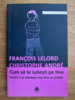 Anticariat: Francois Lelord, Christophe Andre - Cum sa te iubesti pe tine. Pentru a te intelege mai bine cu ceilalti
