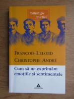 Francois Lelord - Cum sa ne exprimam emotiile si sentimentele