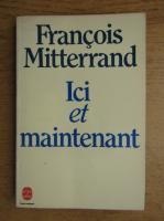 Anticariat: Francois Mitterrand - Ici et maintenant