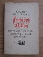 Anticariat: Francois Villon - Opurile magistrului Francois Villon adica Diata mare si Lasata, Adaosul, Jergul si Baladele
