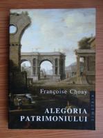 Francoise Choay - Alegoria patrimoniului urmata de sapte propozitii despre conceptul de autenticitate si folosirea acestuia in practica patrimoniului istoric