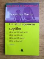 Anticariat: Francoise Dolto - Opere. Volumul 1: Ce sa le spunem copiilor. Cand sunt foarte mici, cand sunt tristi, cand sunt bolnavi, cand se bucura