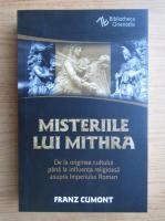 Franz Cumont - Misteriile lui Mithra. De la originea cultului pana la influenta religioasa asupra Imperiului Roman