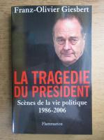 Franz Olivier Giesbert - La tragedie du president. Scenes de la vie politique 1986-2006