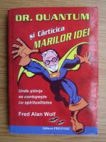 Fred Alan Wolf - Dr. Quantum si Carticica marilor idei