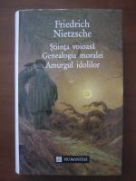 Friedrich Nietzsche - Stiinta voioasa. Genealogia moralei. Amurgul idolilor