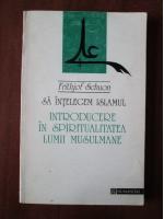 Frithjof Schuon - Sa intelegem islamul. Introducere in spiritualitatea lumii musulmane