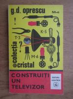 Anticariat: G.D.Oprescu - Construiti un televizor