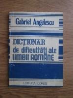 Anticariat: Gabriel Angelescu - Dictionar de dificultati ale limbii romane