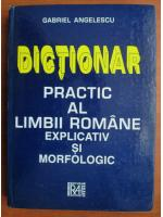 Anticariat: Gabriel Angelescu - Dictionar practic al limbii romane explicativ si morfologic