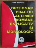Gabriel Angelescu - Dictionar practic al limbii romane explicativ si morfologic