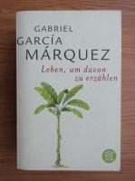 Gabriel Garcia Marquez - Leben, um davon zu erzahlen