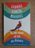 Anticariat: Gabriel Garcia Marquez - N-am venit sa tin un discurs