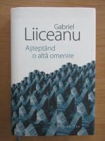 Gabriel Liiceanu - Asteptand o alta omenire