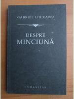 Gabriel Liiceanu - Despre minciuna