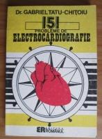 Anticariat: Gabriel Tatu-Chitoiu - 151 probleme de electrocardiografie