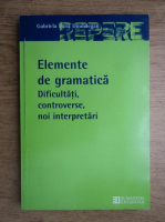 Gabriela Pana Dindelegan - Elemente de gramatica. Dificultati, controverse, noi interpretari