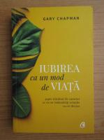 Gary Chapman - Iubirea ca un mod de viata. Sapte trasaturi de caracter ce va vor imbunatati relatiile cu cei din jur